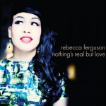 Rebecca Ferguson – Nothing's Real But Love