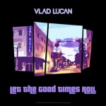 Vlad Lucan – Let The Good Times
