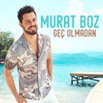 Murat Boz – Geç Olmadan